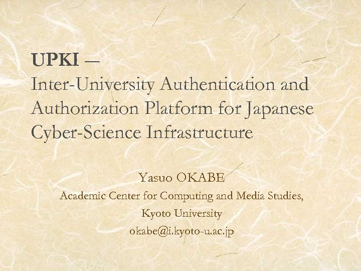 UPKI ― Inter-University Authentication and Authorization Platform for Japanese Cyber-Science Infrastructure Yasuo OKABE Academic