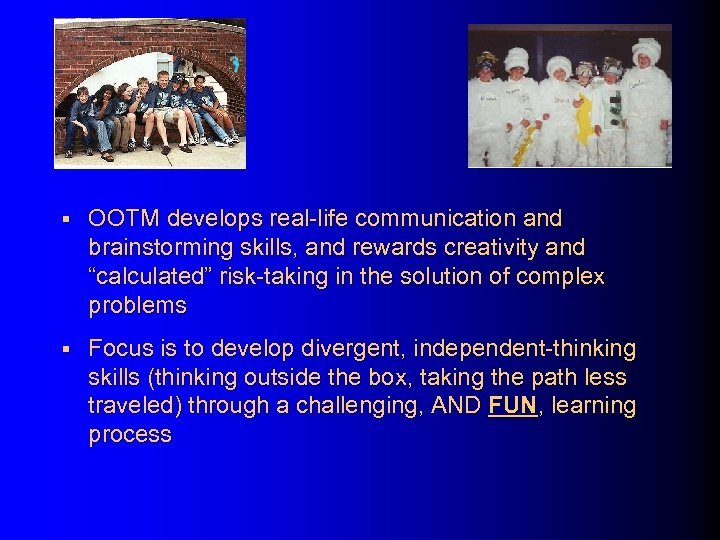 "§ OOTM develops real-life communication and brainstorming skills, and rewards creativity and ""calculated"" risk-taking"