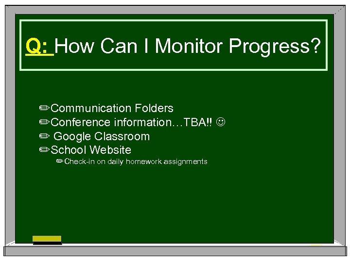 Q: How Can I Monitor Progress? ✏Communication Folders ✏Conference information…TBA!! ✏ Google Classroom ✏School