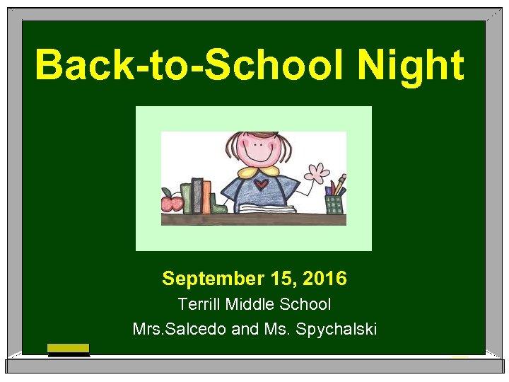 Back-to-School Night September 15, 2016 Terrill Middle School Mrs. Salcedo and Ms. Spychalski