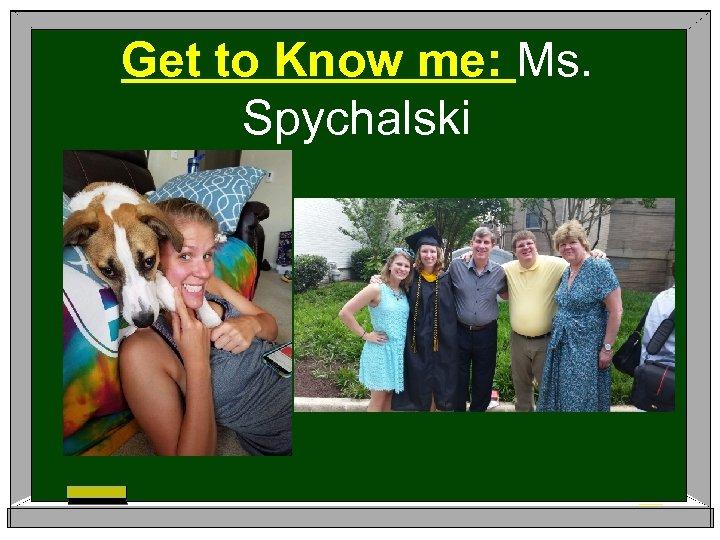 Get to Know me: Ms. Spychalski