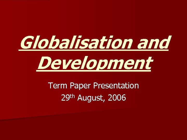 Globalisation and Development Term Paper Presentation 29 th August, 2006