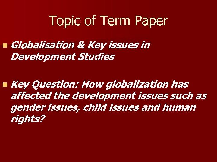 Topic of Term Paper n Globalisation & Key issues in Development Studies n Key