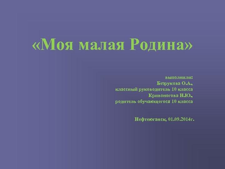 «Моя малая Родина» выполнили: Безрукова О. А. , классный руководитель 10 класса Кривоногова