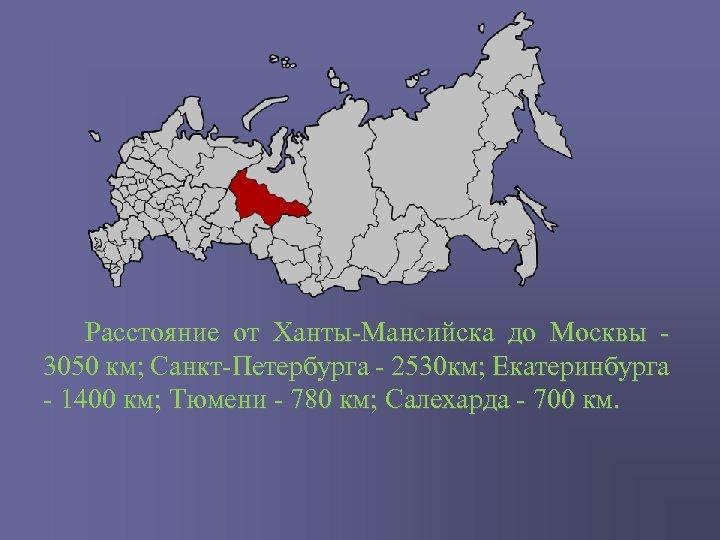 Расстояние от Ханты-Мансийска до Москвы 3050 км; Санкт-Петербурга - 2530 км; Екатеринбурга -