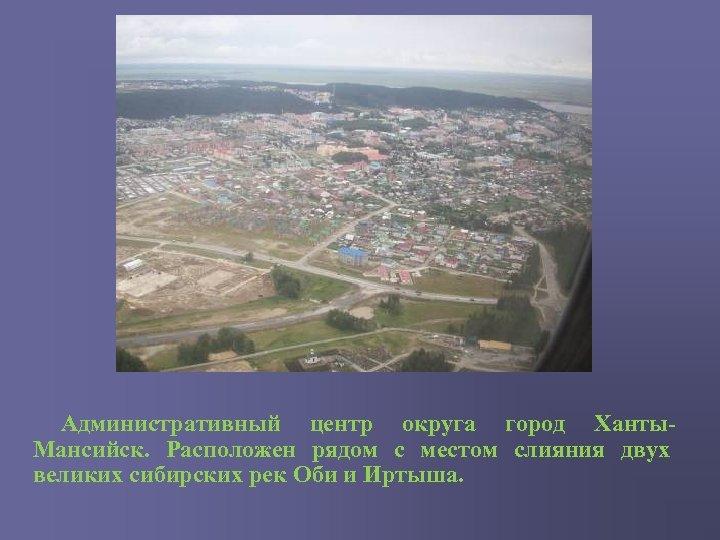 Административный центр округа город Ханты. Мансийск. Расположен рядом с местом слияния двух великих сибирских