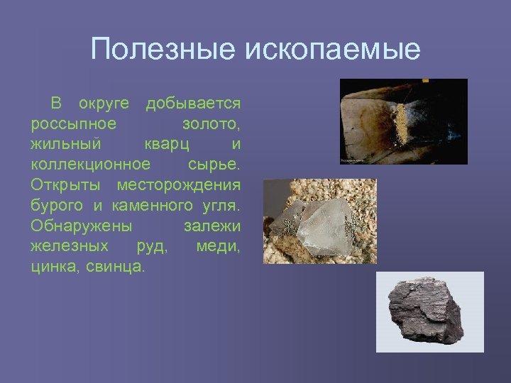Полезные ископаемые В округе добывается россыпное золото, жильный кварц и коллекционное сырье. Открыты месторождения