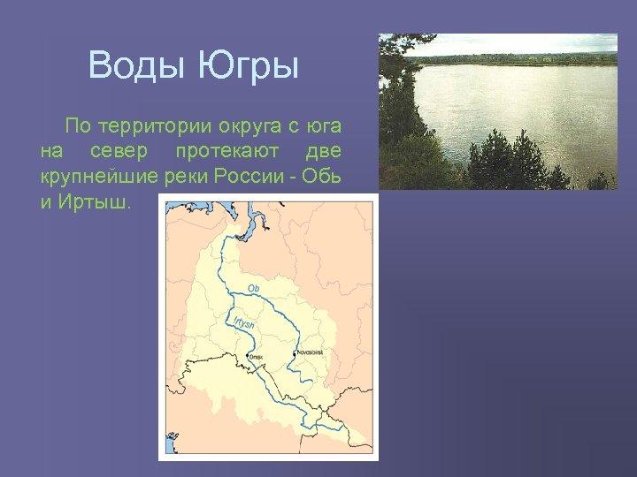 Воды Югры По территории округа с юга на север протекают две крупнейшие реки России
