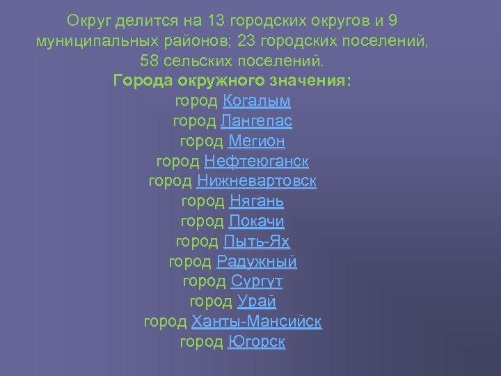 Округ делится на 13 городских округов и 9 муниципальных районов; 23 городских поселений, 58