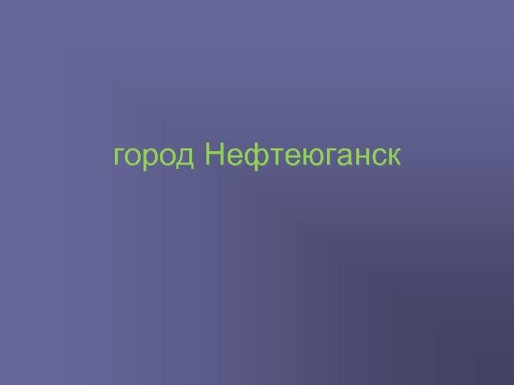 город Нефтеюганск
