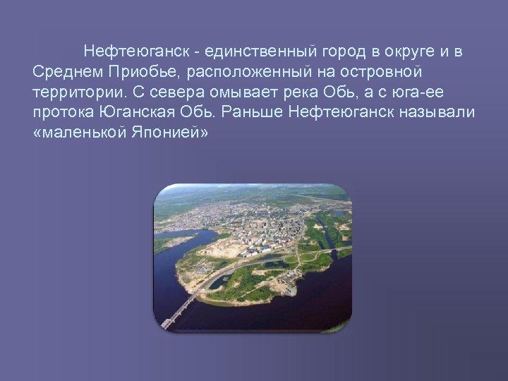Нефтеюганск единственный город в округе и в Среднем Приобье, расположенный на островной территории. С