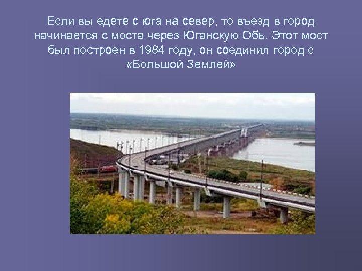 Если вы едете с юга на север, то въезд в город начинается с моста