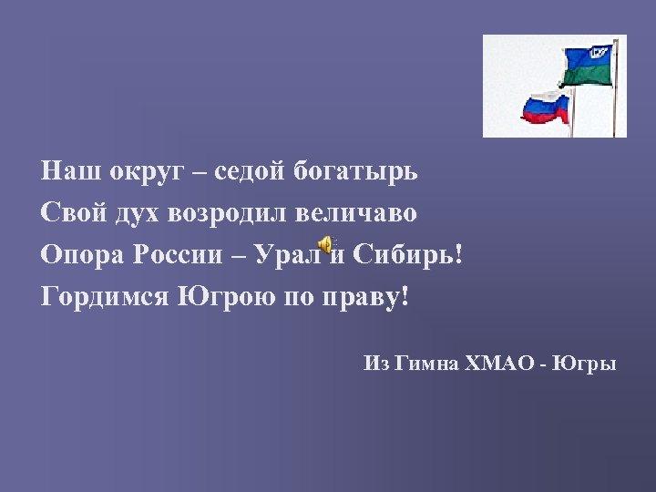 Наш округ – седой богатырь Свой дух возродил величаво Опора России – Урал и
