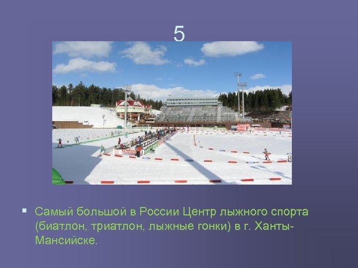 5 § Самый большой в России Центр лыжного спорта (биатлон, триатлон, лыжные гонки) в