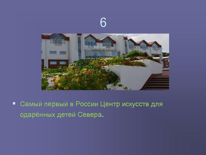 6 § Самый первый в России Центр искусств для одарённых детей Севера.