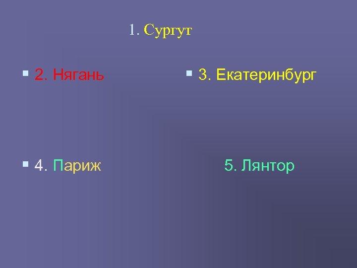 1. Сургут § 2. Нягань § 3. Екатеринбург § 4. Париж 5. Лянтор