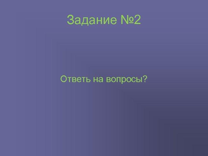 Задание № 2 Ответь на вопросы?