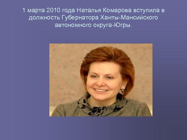 1 марта 2010 года Наталья Комарова вступила в должность Губернатора Ханты Мансийского автономного округа