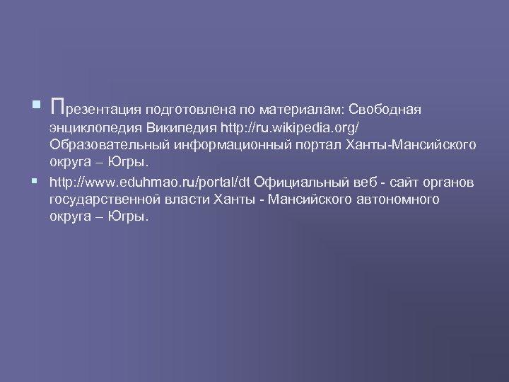 § Презентация подготовлена по материалам: Свободная энциклопедия Википедия http: //ru. wikipedia. org/ Образовательный информационный