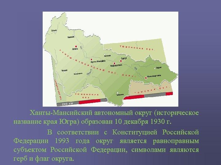 Ханты-Мансийский автономный округ (историческое название края Югра) образован 10 декабря 1930 г. В
