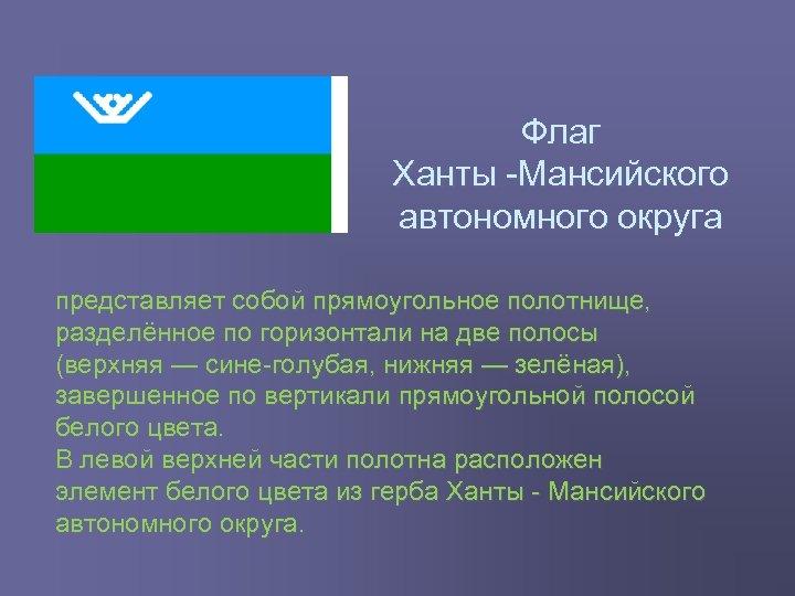 Флаг Ханты Мансийского автономного округа представляет собой прямоугольное полотнище, разделённое по горизонтали на две