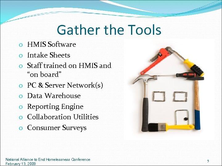 Gather the Tools o HMIS Software o Intake Sheets o Staff trained on HMIS