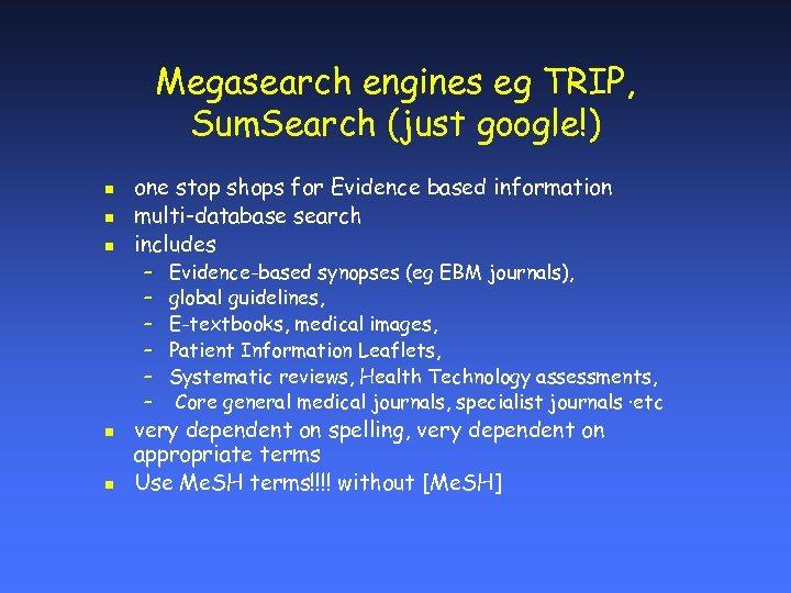 Megasearch engines eg TRIP, Sum. Search (just google!) n n n one stop shops