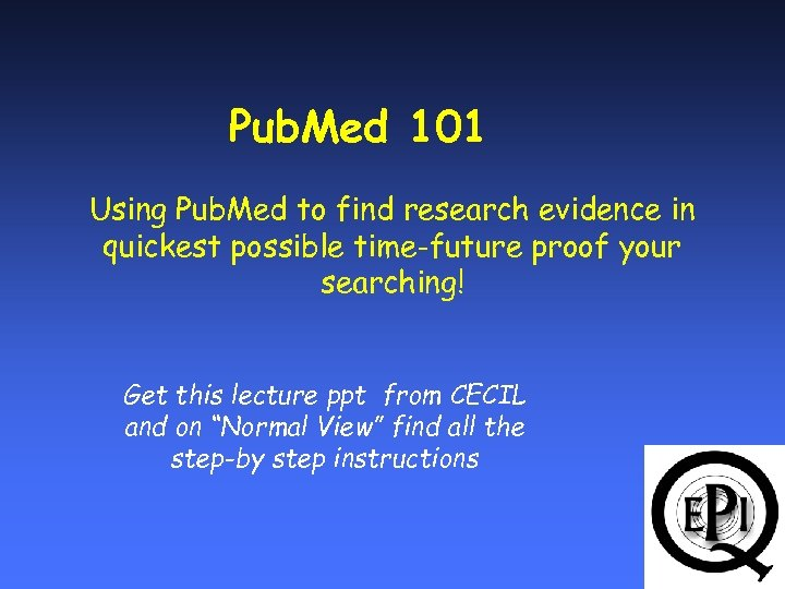 Pub. Med 101 Using Pub. Med to find research evidence in quickest possible time-future