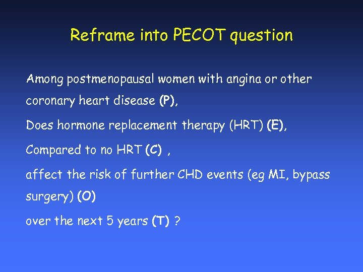 Reframe into PECOT question Among postmenopausal women with angina or other coronary heart disease