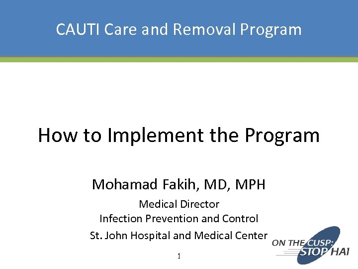 CAUTI Care and Removal Program How to Implement the Program Mohamad Fakih, MD, MPH