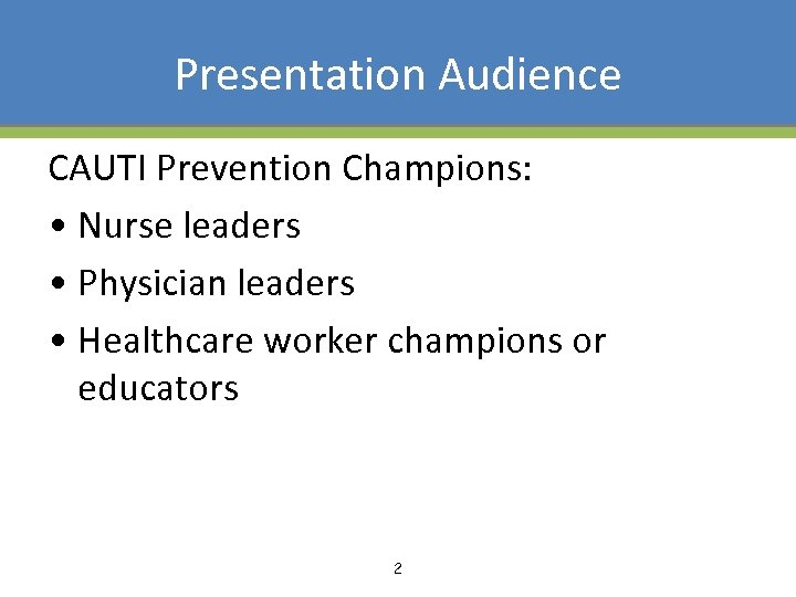 Presentation Audience CAUTI Prevention Champions: • Nurse leaders • Physician leaders • Healthcare worker