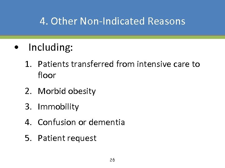 4. Other Non-Indicated Reasons • Including: 1. Patients transferred from intensive care to floor