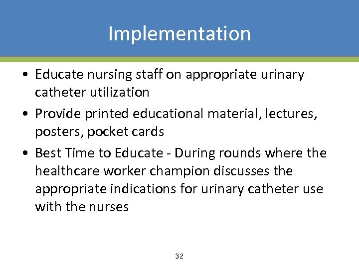 Implementation • Educate nursing staff on appropriate urinary catheter utilization • Provide printed educational