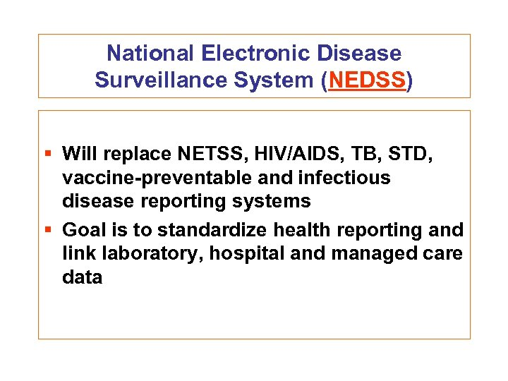 National Electronic Disease Surveillance System (NEDSS) § Will replace NETSS, HIV/AIDS, TB, STD, vaccine-preventable