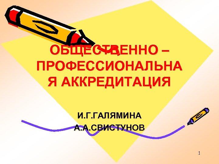ОБЩЕСТВЕННО – ПРОФЕССИОНАЛЬНА Я АККРЕДИТАЦИЯ И. Г. ГАЛЯМИНА А. А. СВИСТУНОВ 1