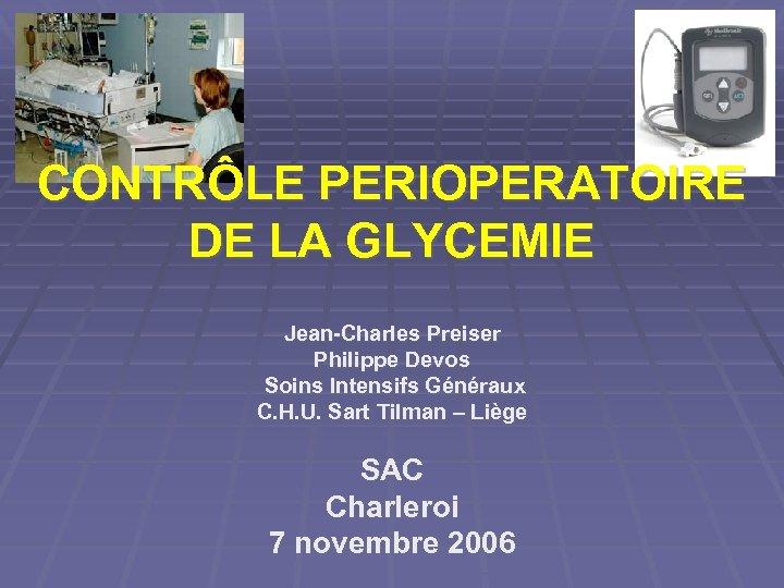 CONTRÔLE PERIOPERATOIRE DE LA GLYCEMIE Jean-Charles Preiser Philippe Devos Soins Intensifs Généraux C. H.