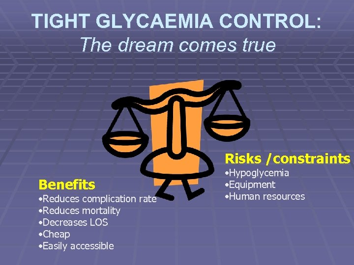TIGHT GLYCAEMIA CONTROL: The dream comes true Risks /constraints Benefits • Reduces complication rate