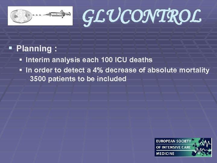 GLUCONTROL § Planning : § Interim analysis each 100 ICU deaths § In order