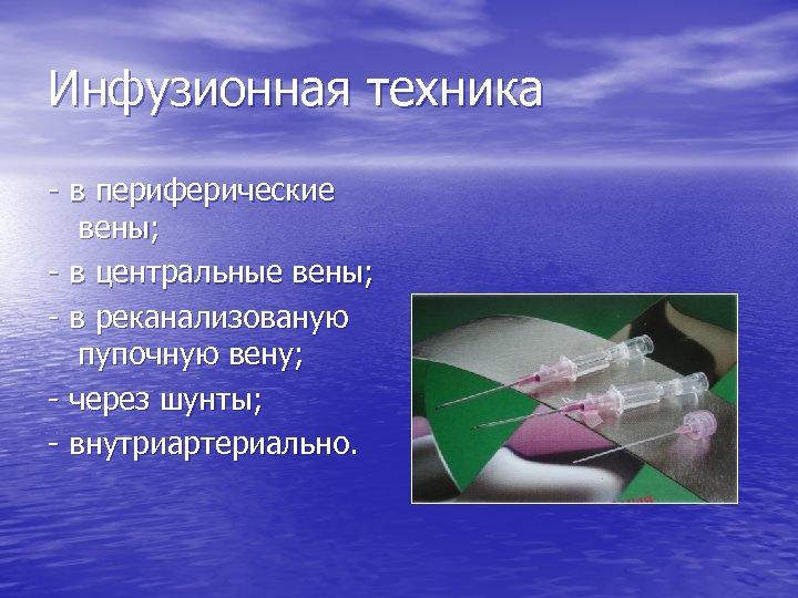 Инфузионная техника - в периферические вены; - в центральные вены; - в реканализованую пупочную