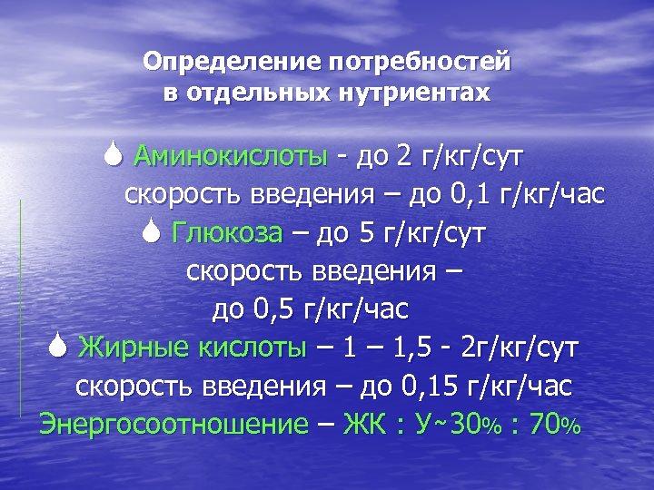 Определение потребностей в отдельных нутриентах S Аминокислоты - до 2 г/кг/сут скорость введения –