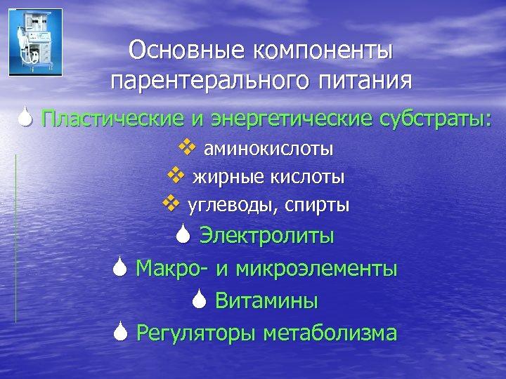 Основные компоненты парентерального питания S Пластические и энергетические субстраты: v аминокислоты v жирные кислоты