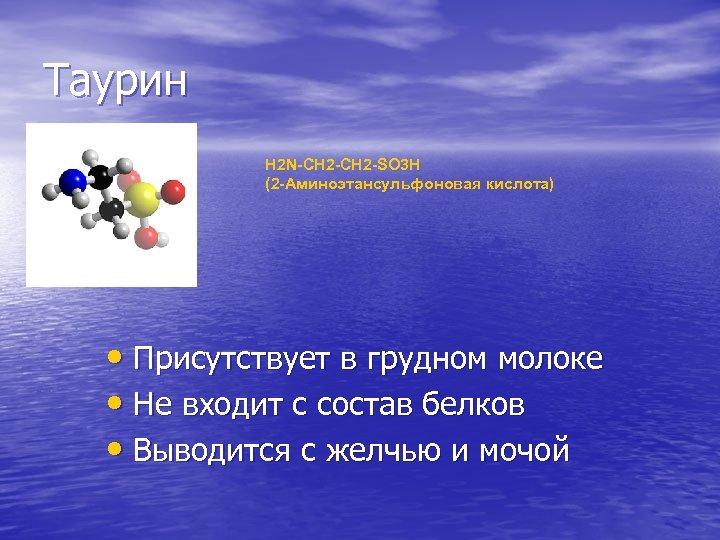 Таурин H 2 N-CH 2 -SO 3 H (2 -Аминоэтансульфоновая кислота) • Присутствует в