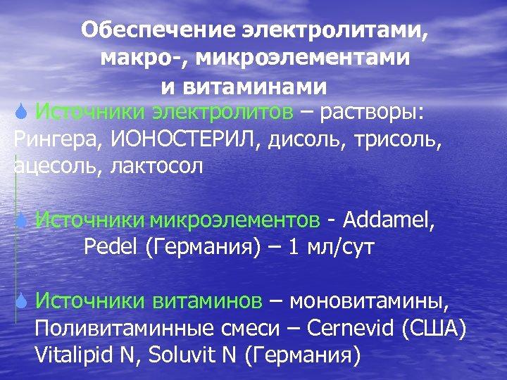 Обеспечение электролитами, макро-, микроэлементами и витаминами S Источники электролитов – растворы: Рингера, ИОНОСТЕРИЛ, дисоль,