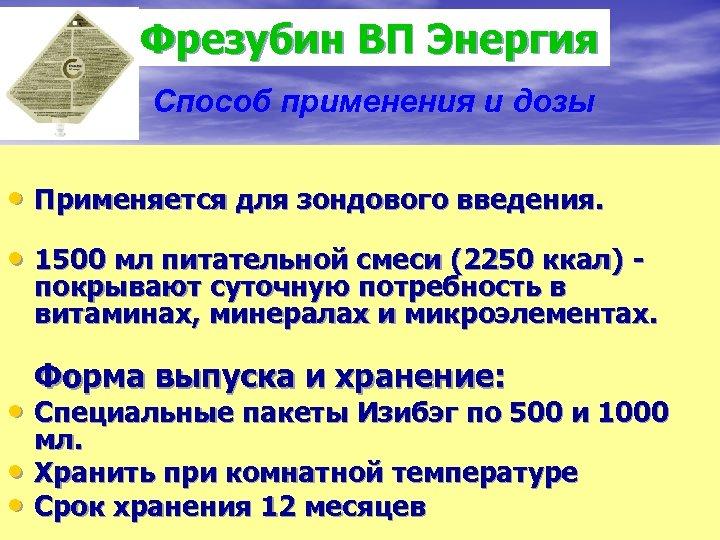 Фрезубин ВП Энергия Способ применения и дозы • Применяется для зондового введения. • 1500