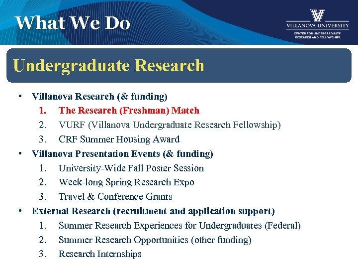 What We Do Undergraduate Research • Villanova Research (& funding) 1. The Research (Freshman)