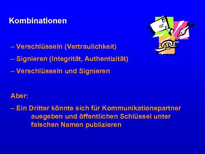 Kombinationen – Verschlüsseln (Vertraulichkeit) – Signieren (Integrität, Authentizität) – Verschlüsseln und Signieren Aber: –
