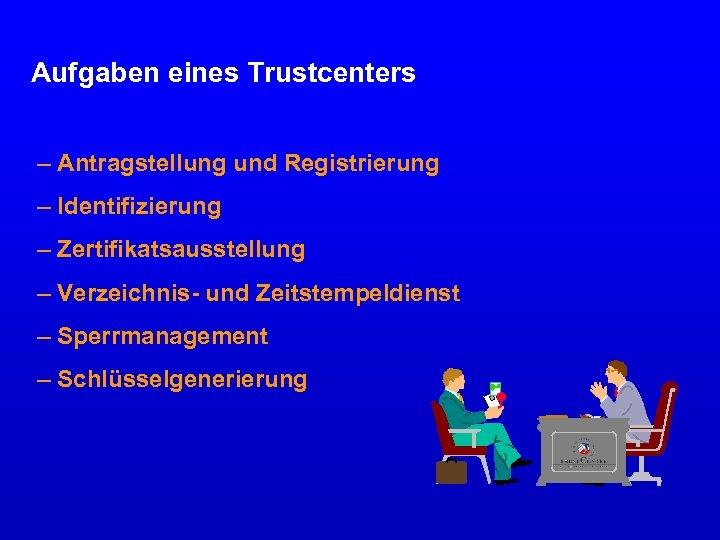 Aufgaben eines Trustcenters – Antragstellung und Registrierung – Identifizierung – Zertifikatsausstellung – Verzeichnis- und