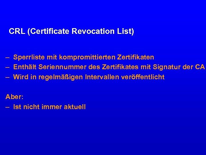 CRL (Certificate Revocation List) – Sperrliste mit kompromittierten Zertifikaten – Enthält Seriennummer des Zertifikates