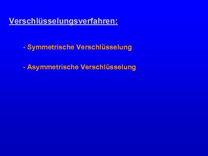Verschlüsselungsverfahren: - Symmetrische Verschlüsselung - Asymmetrische Verschlüsselung