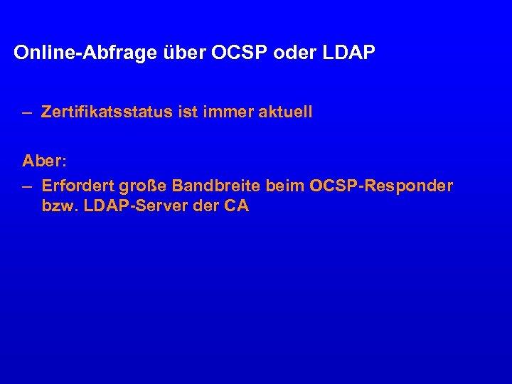Online-Abfrage über OCSP oder LDAP – Zertifikatsstatus ist immer aktuell Aber: – Erfordert große